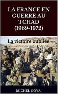 Michel goya - La France en guerre au Tchad (1969-1972) La victoire oubliée