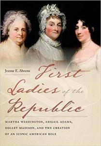 First Ladies of the Republic: Martha Washington, Abigail Adams, Dolley Madison, and the Creation of an Iconic American Role