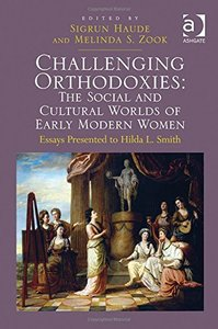 Challenging Orthodoxies: The Social and Cultural Worlds of Early Modern Women: Essays Presented