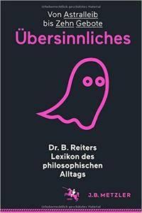 Dr. B. Reiters Lexikon des philosophischen Alltags: Übersinnliches: Von Astralleib bis Zehn Gebote