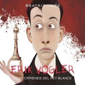 «Erik Vogler: Los crímenes del rey blanco» by Beatriz Osés García