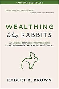 Wealthing Like Rabbits: An Original and Occasionally Hilarious Introduction to the World of Personal Finance