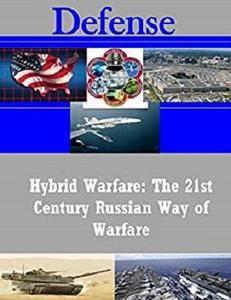 Hybrid Warfare: The 21st Century Russian Way of Warfare