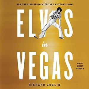 Elvis in Vegas: How the King of Rock 'n' Roll Reinvented the Las Vegas Show [Audiobook]