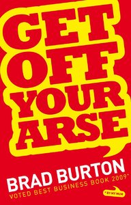 Get Off Your Arse: Straight Talking Business Advice: Brad Burton Shows You How to be Successful, by Using Guerilla Marketing...