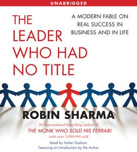 «The Leader Who Had No Title: A Modern Fable on Real Success in Business and in» by Robin Sharma