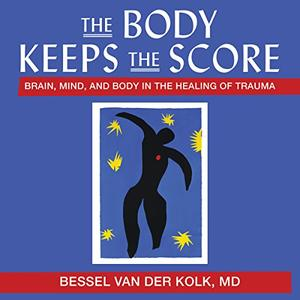 The Body Keeps the Score: Brain, Mind, and Body in the Healing of Trauma [Audiobook]