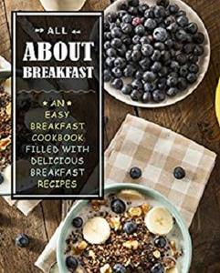 All About Breakfast: An Easy Breakfast Cookbook Filled With Delicious Breakfast Recipes (2nd Edition)