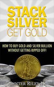Stack Silver Get Gold: How To Buy Gold And Silver Bullion Without Getting Ripped Off!, 2 edition