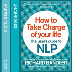 «How to Take Charge of Your Life» by Owen Fitzpatrick,Richard Bandler,Alessio Roberti
