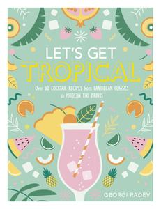 Let's Get Tropical: Over 60 Cocktail Recipes from Caribbean Classics to Modern Tiki Drinks, UK Edition