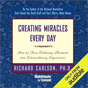 Creating Miracles Everyday: How to Turn Ordinary Moments into Extraordinary Experiences [Audiobook]