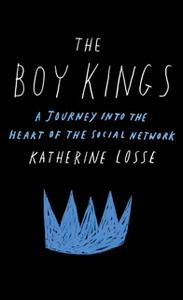 «The Boy Kings: A Journey into the Heart of the Social Network» by Katherine Losse