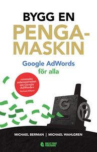 «Bygg en pengamaskin: Google AdWords för alla» by Michael Berman,Michael Wahlgren