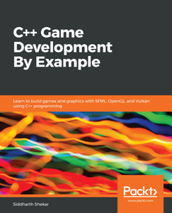 C++ Game Development By Example : Learn to Build Games and Graphics with SFML, OpenGL, and Vulkan Using C++ Programming