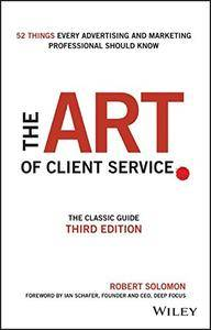 The Art of Client Service: The Classic Guide, Updated for Today's Marketers and Advertisers, 3 edition (repost)