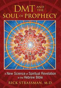 DMT and the Soul of Prophecy: A New Science of Spiritual Revelation in the Hebrew Bible