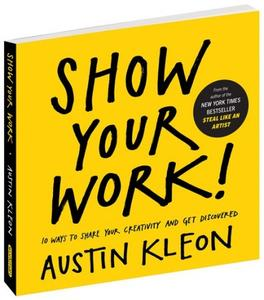 Show Your Work!: 10 Ways to Share Your Creativity and Get Discovered (repost)