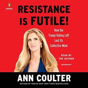 Resistance Is Futile!: How the Trump-Hating Left Lost Its Collective Mind [Audiobook]