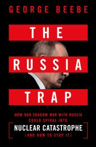 The Russia Trap How Our Shadow War with Russia Could Spiral into Nuclear Catastrophe