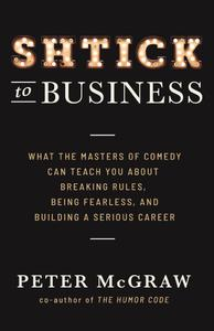 Shtick to Business: What the Masters of Comedy Can Teach You about Breaking Rules, Being Fearle