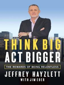 Think Big, Act Bigger: The Rewards of Being Relentless (Repost)