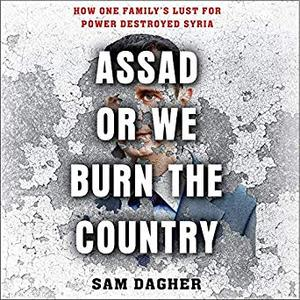 Assad or We Burn the Country: How One Family's Lust for Power Destroyed Syria [Audiobook]