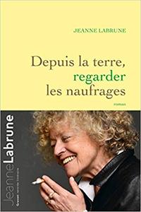 Depuis la terre, regarder les naufrages - Jeanne Labrune