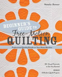 Beginner's Guide to Free-Motion Quilting: 50+ Visual Tutorials to Get You Started