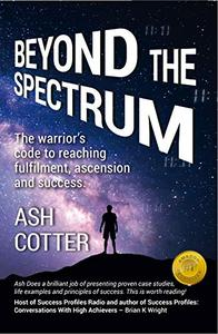 Beyond The Spectrum: The Warriors Code to Reaching Fulfilment, Ascension and Success