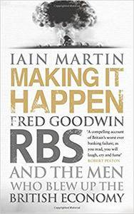 Making It Happen: Fred Goodwin, RBS and the men who blew up the British economy (Repost)