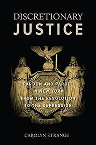 Discretionary Justice: Pardon and Parole in New York from the Revolution to the Depression