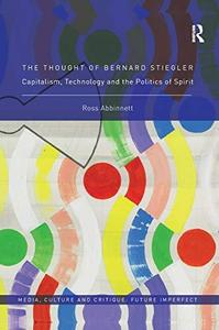 The Thought of Bernard Stiegler: Capitalism, Technology and the Politics of Spirit
