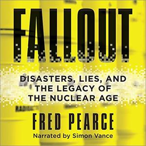 Fallout: Disasters, Lies, and the Legacy of the Nuclear Age [Audiobook]