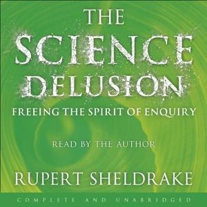 The Science Delusion: Freeing the Spirit of Enquiry [Audiobook]