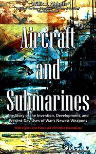 Aircraft and Submarines (Illustrations): The Story of the Invention, Development, and Present-Day Uses of War's Newest Weapons