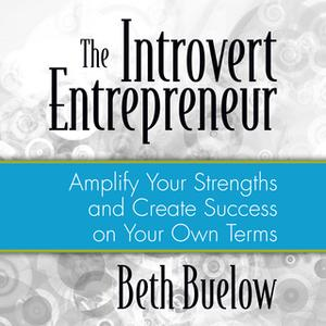 «The Introvert Entrepreneur: Amplify Your Strengths and Create Success on Your Own Terms» by Beth L. Buelow