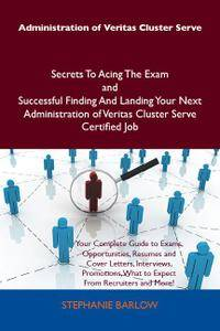 Administration of Veritas Cluster Serve Secrets To Acing The Exam and Successful Finding And Landing Your Next Administr
