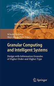 Granular Computing and Intelligent Systems: Design with Information Granules of Higher Order and Higher Type