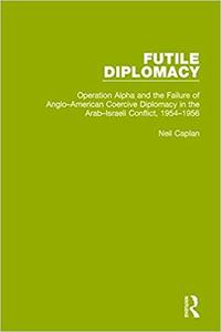 Futile Diplomacy, Volume 4: Operation Alpha and the Failure of Anglo-American Coercive Diplomacy in the Arab-Israeli Conflict,