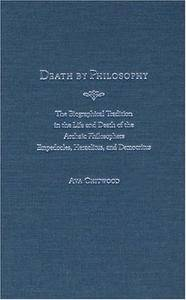 Death by Philosophy: The Biographical Tradition in the Life and Death of the Archaic Philosophers Empedocles