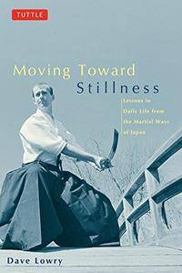 Moving toward Stillness: Lessons in Daily Life from the Martial Ways of Japan