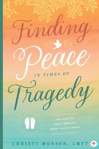 Finding Peace in Times of Tragedy: The Keys to Peace and Joy When Facing Crisis