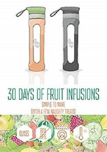 30 Days of Fruit Infused Water: Simple to Make (with a few naughty treats) (B On 1 Fruit Infusions)