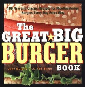 The Great Big Burger Book: 100 New and Classic Recipes for Mouthwatering Burgers Every Day Every Way