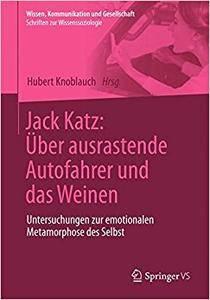 Jack Katz: Über ausrastende Autofahrer und das Weinen: Untersuchungen zur emotionalen Metamorphose des Selbst