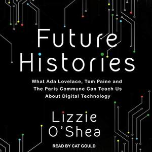 Future Histories: What Ada Lovelace, Tom Paine, and the Paris Commune Can Teach Us About Digital Technology [Audiobook]