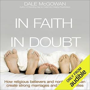 In Faith and in Doubt: How Religious Believers and Nonbelievers Can Create Strong Marriages and Loving Families [Audiobook]