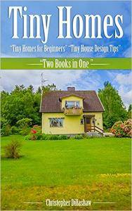 Tiny Homes: Tiny Homes for Beginners, Tiny House Design Tips, Two Books in One