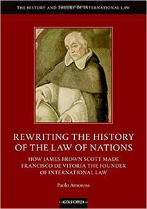 Rewriting the History of the Law of Nations: How James Brown Scott Made Francisco de Vitoria the Founder of International Law